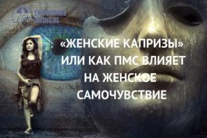«ЖЕНСКИЕ КАПРИЗЫ», ИЛИ КАК ПМС ВЛИЯЕТ НА ЖЕНСКОЕ САМОЧУВСТВИЕ